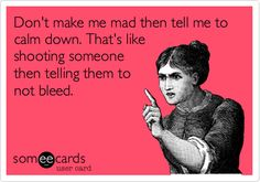 Don't make me mad then tell me to calm down. That's like shooting someone then telling them to not bleed.  #someecards Haha Funny, Funny Cute, Hilarious, Crazy Sayings, Famous Sayings, Funny Sayings, Funny Slogans, Funny Pictures, Funny Pics