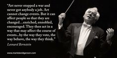 """""""Art cannot change events. But it can change people."""" - Leonard Bernstein"""