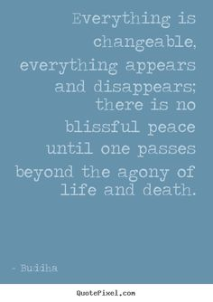 Buddha Quotes - Everything is changeable, everything appears and disappears; there is no blissful peace until one passes beyond the agony of life and death.