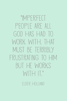 """""""Imperfect people are all God has had to work with. That must be terribly frustrating to Him, but he works with it."""" --Jeffrey R. Holland, General Conference, April 2013 (and more printables) Lds Quotes, Quotable Quotes, Great Quotes, Quotes To Live By, Gospel Quotes, Uplifting Quotes, Cutest Quotes, Mormon Quotes, Religious Quotes"""
