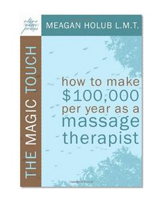 The Magic Touch: How to make $100,000 per year as a Massage Therapist; simple and effective business, marketing, and ethics education for a successful career in Massage Therapy      Meagan R. Holub Olive Vine Press