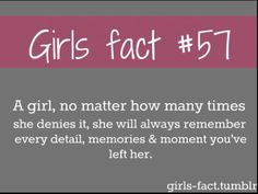 Girls fact  SOOO TRUE!!! Know this one for a fact... Every detail...every place we ever went... etc... I remember it all.