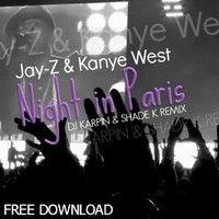 Jay - Z & Kanye West - Night In Paris (Dj Karpin & Shade K Remix) FREE DOWNLOAD by Naiblaze & Shade K on SoundCloud