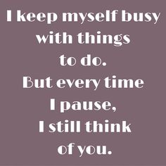 I keep myself busy with things to do. But every time I pause, I still think of you. #QuotesYouLove #QuoteOfTheDay #FeelingLoved #Love #QuotesOnFeelingLoved #QuotesOnLove #FeelingLovedQuotes #LoveQuotes  Visit our website  for text status wallpapers  www.quotesulove.com