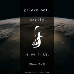 Grieve not, verily Allah is with us.