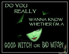 Do you really want to know whether I am a GOOD Witch or a BAD Witch...