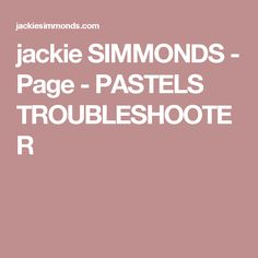 jackie SIMMONDS - Page - PASTELS TROUBLESHOOTER