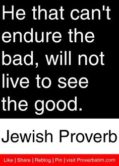 He that can't endure the bad, will not live to see the good. - Jewish Proverb #proverbs #quotes