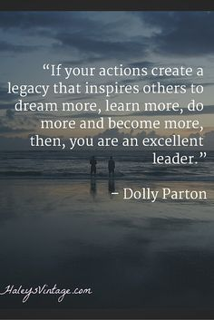 """""""If your actions create a legacy that inspires others to dream more, learn more, do more and become more, then, you are an excellent leader."""" – Dolly Parton"""