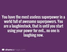 Prompt -- You have the most useless superpower in a world full of awesome superpowers. You are a laughingstock, that is until you start using your power for evil...no one is laughing now.