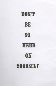 Dont be so hard on yourself!