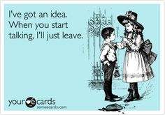 I've got an idea. When you start talking, I'll just leave. | Confession Ecard | someecards.com