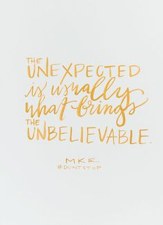 """the unexpected is usually what brings the unbelievable."" {waiting on martha}"