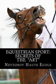 """Equestrian Sport: Secrets of the """"Art"""" by Nevzorov Haute Ecole. $8.57. Publisher: Nevzorov Haute Ecole Publishing (August 1, 2012). Author: Nevzorov Haute Ecole. 172 pages. All secrets of equine sport in one book.                            Show more                               Show less"""
