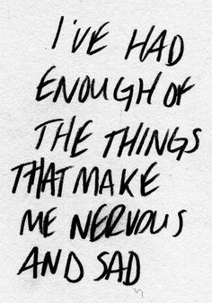 I've had enough of the things that make me nervous and sad.