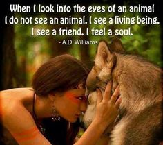 When I look into the eyes of an animal I do not see an animal. I see a living being. I see a friend. I feel a soul.