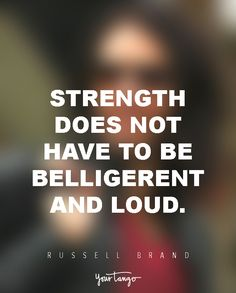 Strength does not have to be belligerent and loud. — Russell Brand