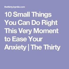 10 Small Things You Can Do Right This Very Moment to Ease Your Anxiety | The Thirty