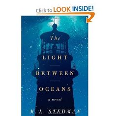 The Light Between Oceans: A Novel by ML Stedman  Tom Sherbourne works as the lighthouse keeper on Janus Rock off the Australian coast. To this isolated island,  Tom brings a young wife Isabel. Years later, after two miscarriages and one stillbirth, the grieving Isabel hears a baby's cries on the wind. A boat has washed up onshore carrying a dead man and a living baby...