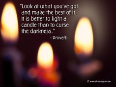 """""""Look at what you've got and make the best of it. It is better to light a candle than to curse the darkness."""" - Proverb"""