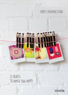 You Are Awesome: 21 Crafts to Make You Happy by Abbey Hendrickson