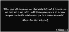 """""""Olhar para a História com um olhar distante? Erro! A História está em mim, em ti, em todos... A História nos envolve e ao mesmo tempo é construída pelo humano que foi e é construído nela."""""""