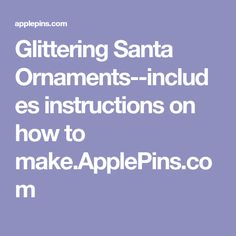 Glittering Santa Ornaments--includes instructions on how to make.ApplePins.com