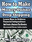 How To Make Money Drop Shipping  How to Make Money Online with Drop Shipping: Learn How to Achieve Financial Independence and Create a Business that revolves around your Lifestyle