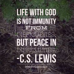 """Life with God is not immunity from difficulties, but peace in difficulties."" C.S. Lewis"