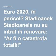 """Euro 2020, în pericol? Stadioanele nu au intrat în renovare: """"Ar fi o catastrofă totală!"""""""