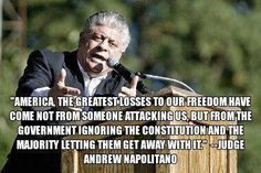 """""""America, the greatest losses to our freedom have come not from someone attacking us, but from the Government ignoring the Constitution & the Majority letting them get away with it!"""" ~ Judge Andrew Napolitano"""