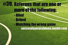 Soccer Player Problems. I've asked refs if they're watching our game or how much the other team payed.