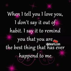 "When I tell you ""I love you"", I don't say it out of habit. I say it to remind you that you are the best thing that has ever happened to me! <3"