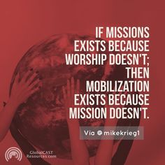 If missions exists because worship doesn't; then mobilization exists because mission doesn't. Via @mikekrieg1 (twitter) #mobilization #missionsmobilization