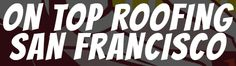 On Top Roofing is the Best Roofing Contractor in San Francisco