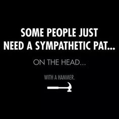 Some people just need a sympathetic pat... On the head... With a hammer.