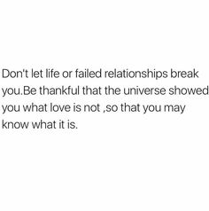 Don't let life or failed relationships break you. Be thankful that the universe showed you what love is not, so that you may know what it is. #quote