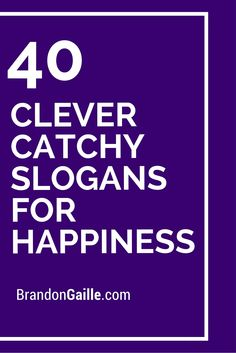 40 Clever Catchy Slogans For Happiness                                                                                                                                                                                 More