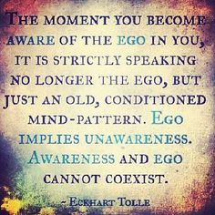 The moment you become aware of the ego in you, it is strictly speaking no longer the ego, but just an old conditioned mind pattern. Awareness and ego cannot co exist. Spiritual Life, Spiritual Awakening, Spiritual Quotes, Spiritual Enlightenment, Ego Quotes, Life Quotes, The Words, A Course In Miracles, Self Help