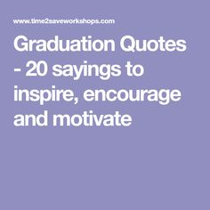 Graduation Quotes - 20 sayings to inspire, encourage and motivate