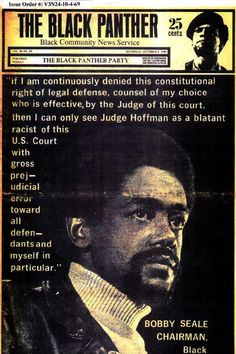 "The Black Panther (October 4, 1969) ""If I am continuously denied this constitutional right of legal defense, counsel of my choice who is effectvie, by the Judge of this court, then I can only see Judge Hoffman as a blatant racist of this U.S. Court with gross prejudicial error toward all defendants and myself in particular."" ~ Bobby Seale, Chairman, The Black Panther Party"
