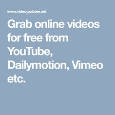 Grab online videos for free from YouTube, Dailymotion, Vimeo etc.