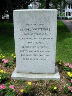 this guy was one tough dude.  SAMUEL WHITTEMORE,  THEN 80 YEARS OLD,    KILLED THREE BRITISH SOLDIERS   APRIL 19, 1775  HE WAS SHOT BAYONETTED  BEATEN AND LEFT FOR DEAD  BUT RECOVERED AND LIVED  TO BE 98 YEARS OF AGE