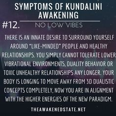 Symptoms of Kundalini Awakening#12. Zero Tolerance for Low Vibes You feel pushed away from other people You are drained you cannot stomach certain people anymore and being around them brings you down further. There is an innate desire to surround yourself around like-minded people and healthy relationships. You simply cannot tolerate lower vibrational environments duality behavior or toxic unhealthy relationships any longer. Your body is longing to move away from 3d dualistic concepts…