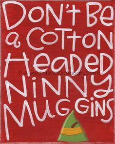 COTTON HEADED NINNY MUGGINS!!!!!!!!!!!!! thats probably like the worst insult possible in elf language....