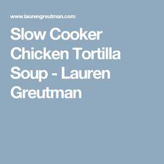 Slow Cooker Chicken Tortilla Soup - Lauren Greutman