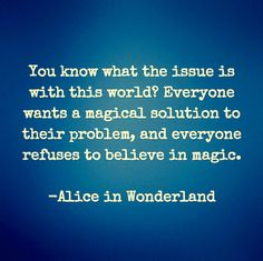 You know what the issue is with this world? Everyone wants a magical solution to their problem, and everyone refuses to believe in magic. - Alice in Wonderland - Quotes Of The Day - 11 Pics Words Quotes, Book Quotes, Me Quotes, Sayings, Alice Quotes, This World Quotes, Quotes From Books, Happy Quotes, Great Quotes