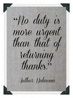 """""""No duty is more urgent than that of returning thanks."""" ~ Author Unknown"""