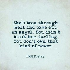 She's been through bell and come out an angel. You didn't break her. You don't own that kind of power.