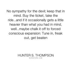 "Hunter S. Thompson - ""No sympathy for the devil; keep that in mind. Buy the ticket, take the ride...and..."". life"
